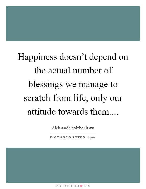 Happiness doesn't depend on the actual number of blessings we manage to scratch from life, only our attitude towards them Picture Quote #1