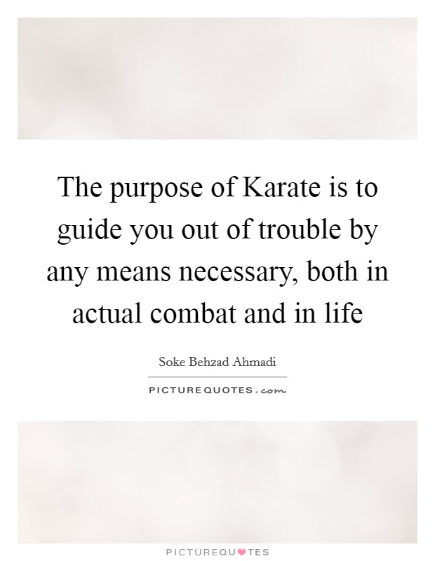 The purpose of Karate is to guide you out of trouble by any means necessary, both in actual combat and in life Picture Quote #1