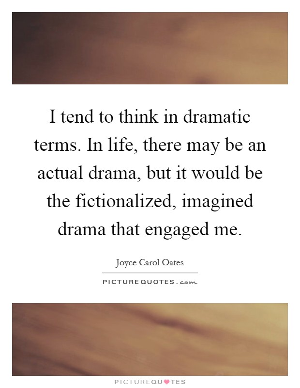 I tend to think in dramatic terms. In life, there may be an actual drama, but it would be the fictionalized, imagined drama that engaged me Picture Quote #1