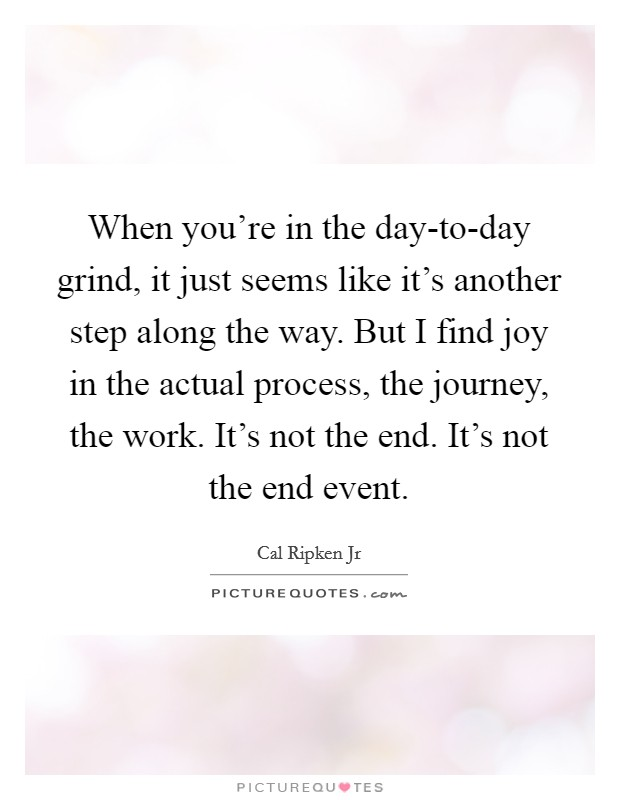 When you're in the day-to-day grind, it just seems like it's another step along the way. But I find joy in the actual process, the journey, the work. It's not the end. It's not the end event Picture Quote #1