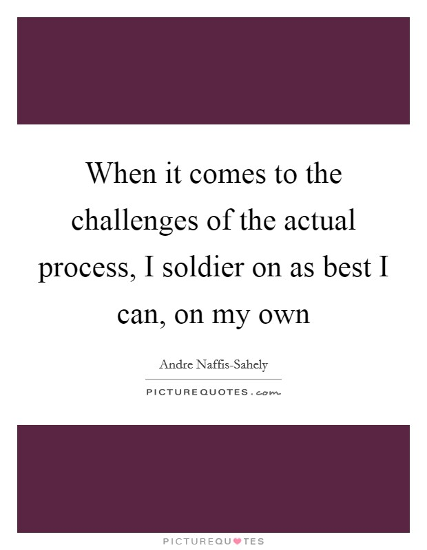 When it comes to the challenges of the actual process, I soldier on as best I can, on my own Picture Quote #1