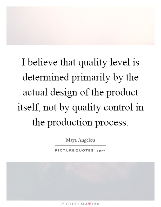 I believe that quality level is determined primarily by the actual design of the product itself, not by quality control in the production process Picture Quote #1