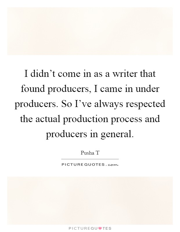 I didn't come in as a writer that found producers, I came in under producers. So I've always respected the actual production process and producers in general Picture Quote #1