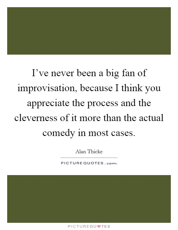 I've never been a big fan of improvisation, because I think you appreciate the process and the cleverness of it more than the actual comedy in most cases Picture Quote #1