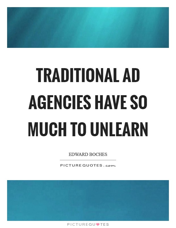 Traditional ad agencies have so much to unlearn Picture Quote #1