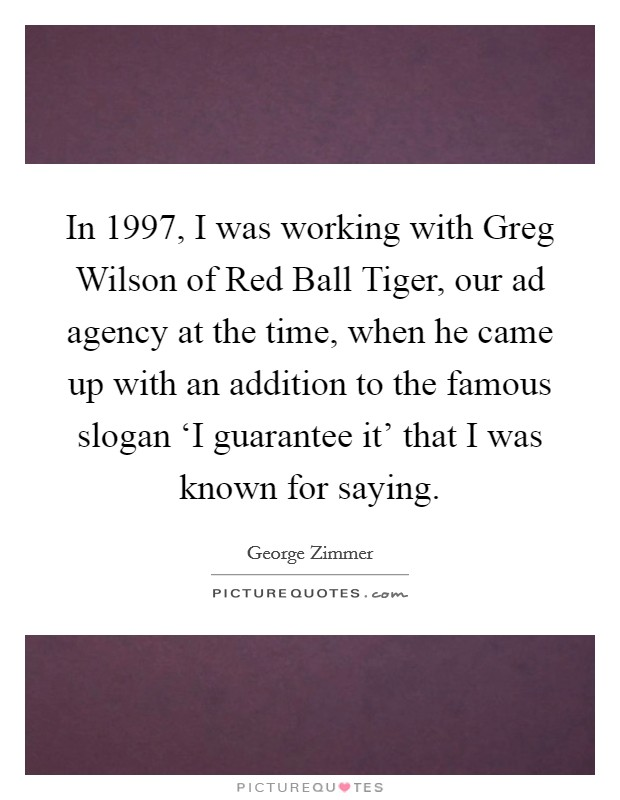 In 1997, I was working with Greg Wilson of Red Ball Tiger, our ad agency at the time, when he came up with an addition to the famous slogan 'I guarantee it' that I was known for saying Picture Quote #1