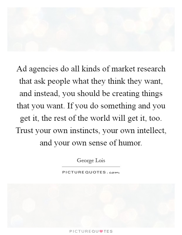 Ad agencies do all kinds of market research that ask people what they think they want, and instead, you should be creating things that you want. If you do something and you get it, the rest of the world will get it, too. Trust your own instincts, your own intellect, and your own sense of humor Picture Quote #1