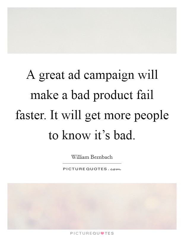 A great ad campaign will make a bad product fail faster. It will get more people to know it's bad Picture Quote #1