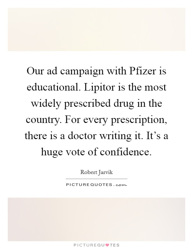 Our ad campaign with Pfizer is educational. Lipitor is the most widely prescribed drug in the country. For every prescription, there is a doctor writing it. It's a huge vote of confidence Picture Quote #1