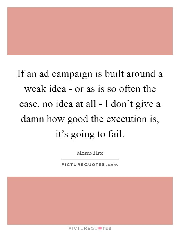 If an ad campaign is built around a weak idea - or as is so often the case, no idea at all - I don't give a damn how good the execution is, it's going to fail Picture Quote #1
