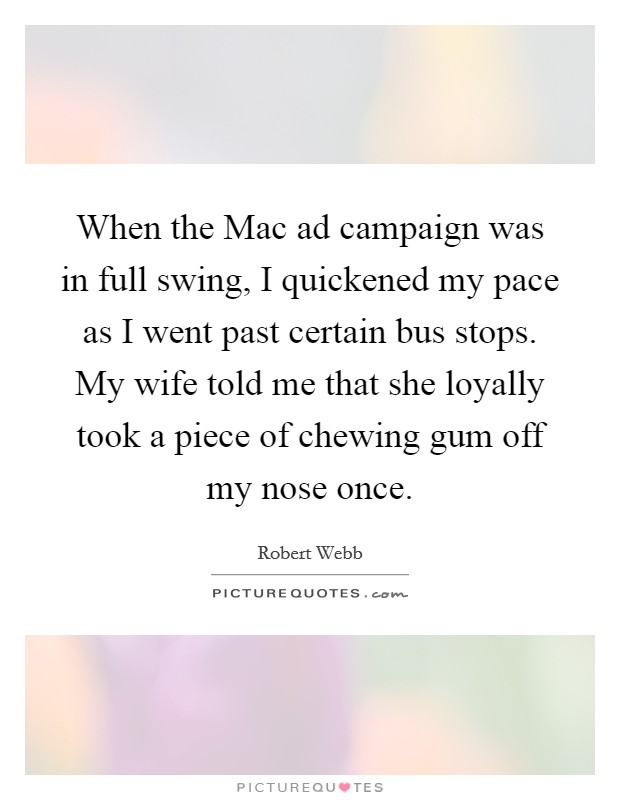 When the Mac ad campaign was in full swing, I quickened my pace as I went past certain bus stops. My wife told me that she loyally took a piece of chewing gum off my nose once Picture Quote #1
