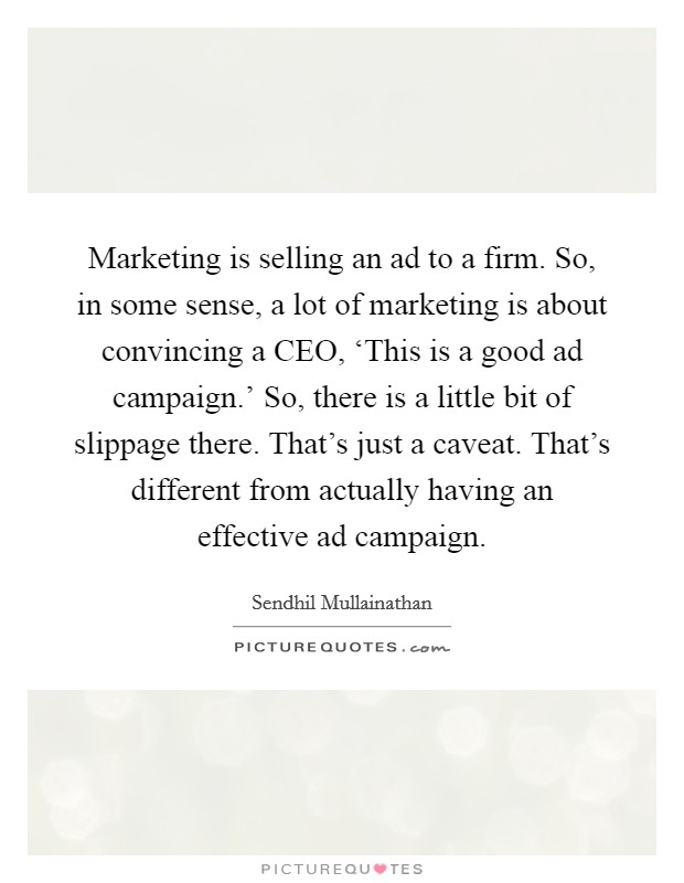 Marketing is selling an ad to a firm. So, in some sense, a lot of marketing is about convincing a CEO, 'This is a good ad campaign.' So, there is a little bit of slippage there. That's just a caveat. That's different from actually having an effective ad campaign Picture Quote #1