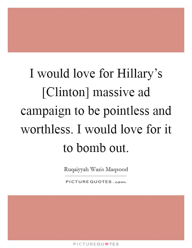 I would love for Hillary's [Clinton] massive ad campaign to be pointless and worthless. I would love for it to bomb out Picture Quote #1