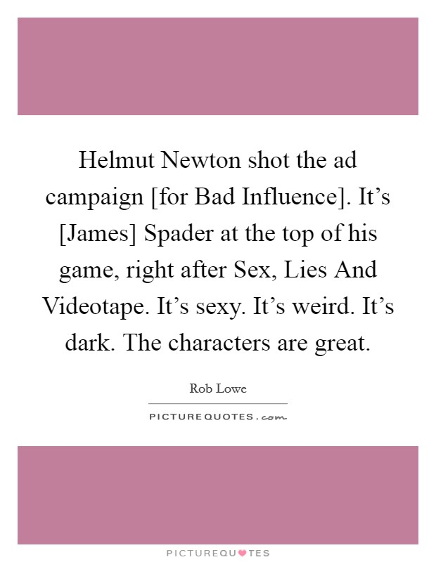 Helmut Newton shot the ad campaign [for Bad Influence]. It's [James] Spader at the top of his game, right after Sex, Lies And Videotape. It's sexy. It's weird. It's dark. The characters are great Picture Quote #1