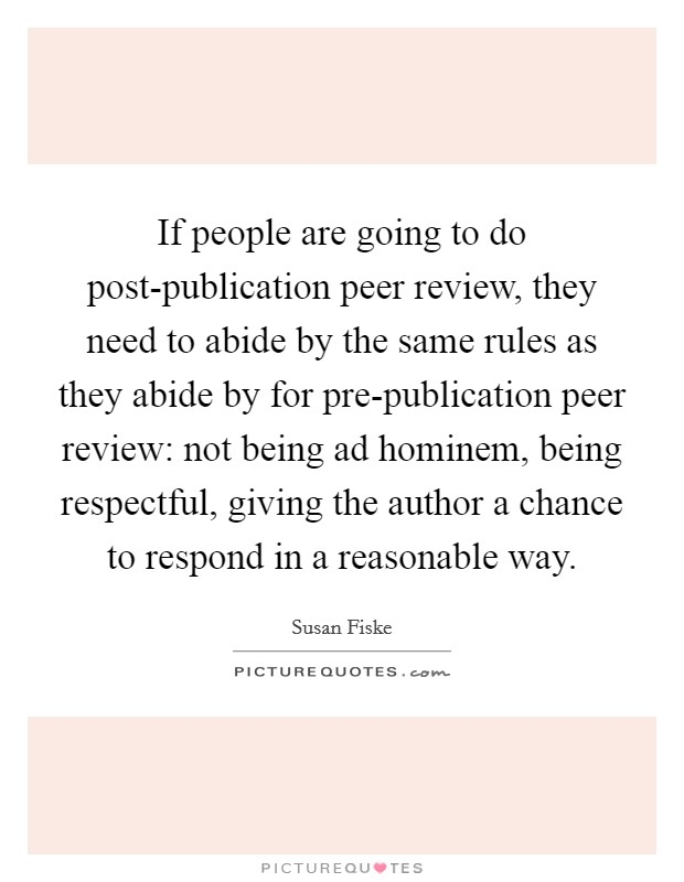If people are going to do post-publication peer review, they need to abide by the same rules as they abide by for pre-publication peer review: not being ad hominem, being respectful, giving the author a chance to respond in a reasonable way Picture Quote #1