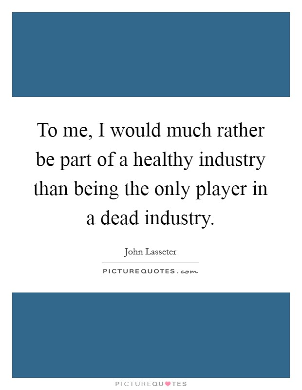 To me, I would much rather be part of a healthy industry than being the only player in a dead industry Picture Quote #1