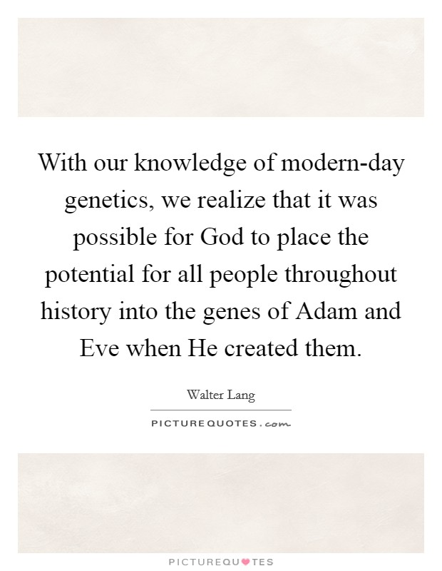 With our knowledge of modern-day genetics, we realize that it was possible for God to place the potential for all people throughout history into the genes of Adam and Eve when He created them Picture Quote #1