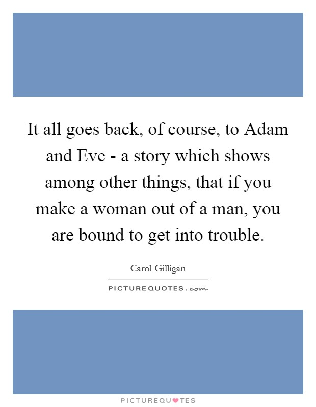 It all goes back, of course, to Adam and Eve - a story which shows among other things, that if you make a woman out of a man, you are bound to get into trouble Picture Quote #1