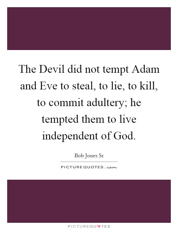 The Devil did not tempt Adam and Eve to steal, to lie, to kill, to commit adultery; he tempted them to live independent of God Picture Quote #1