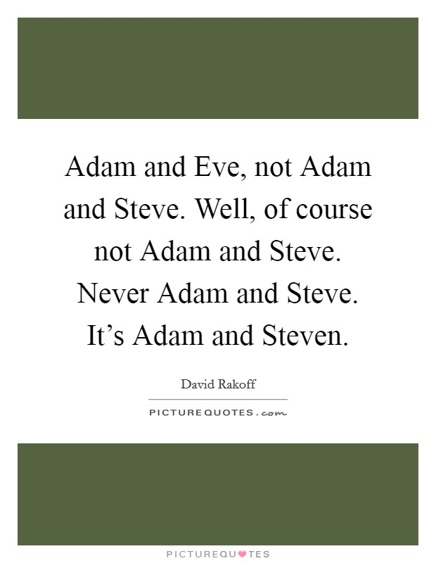 Adam and Eve, not Adam and Steve. Well, of course not Adam and Steve. Never Adam and Steve. It's Adam and Steven Picture Quote #1