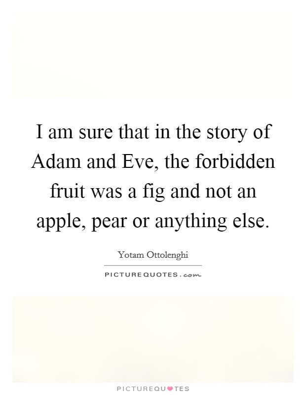 I am sure that in the story of Adam and Eve, the forbidden fruit was a fig and not an apple, pear or anything else Picture Quote #1