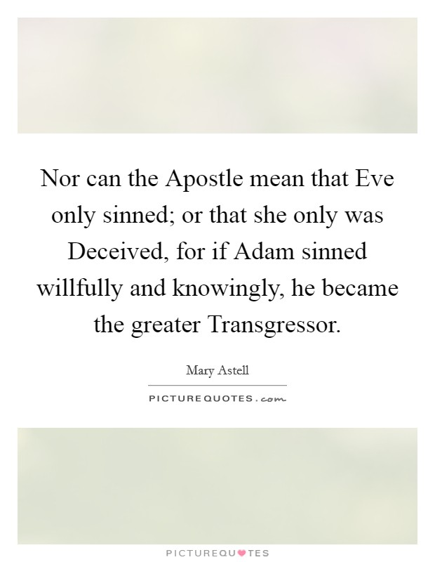 Nor can the Apostle mean that Eve only sinned; or that she only was Deceived, for if Adam sinned willfully and knowingly, he became the greater Transgressor Picture Quote #1