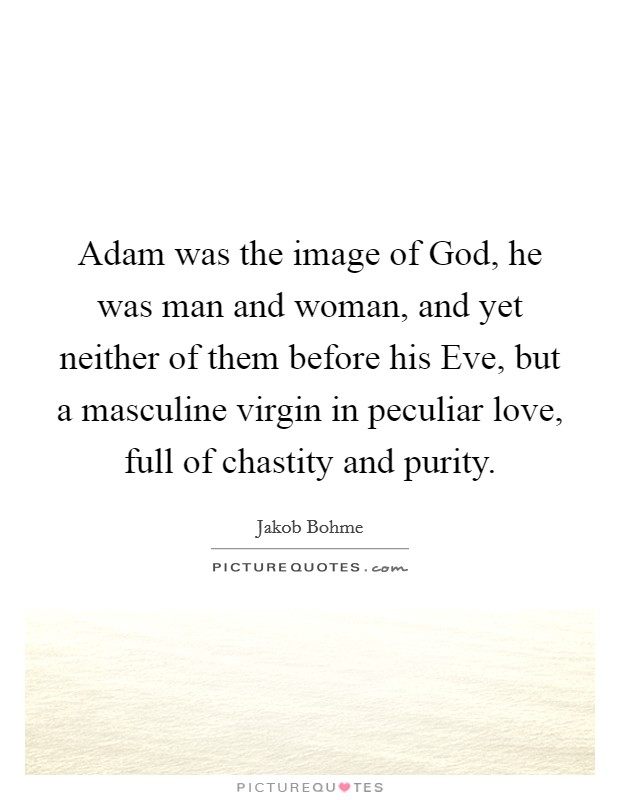 Adam was the image of God, he was man and woman, and yet neither of them before his Eve, but a masculine virgin in peculiar love, full of chastity and purity Picture Quote #1