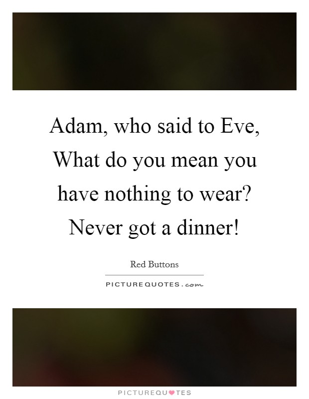 Adam, who said to Eve, What do you mean you have nothing to wear? Never got a dinner! Picture Quote #1