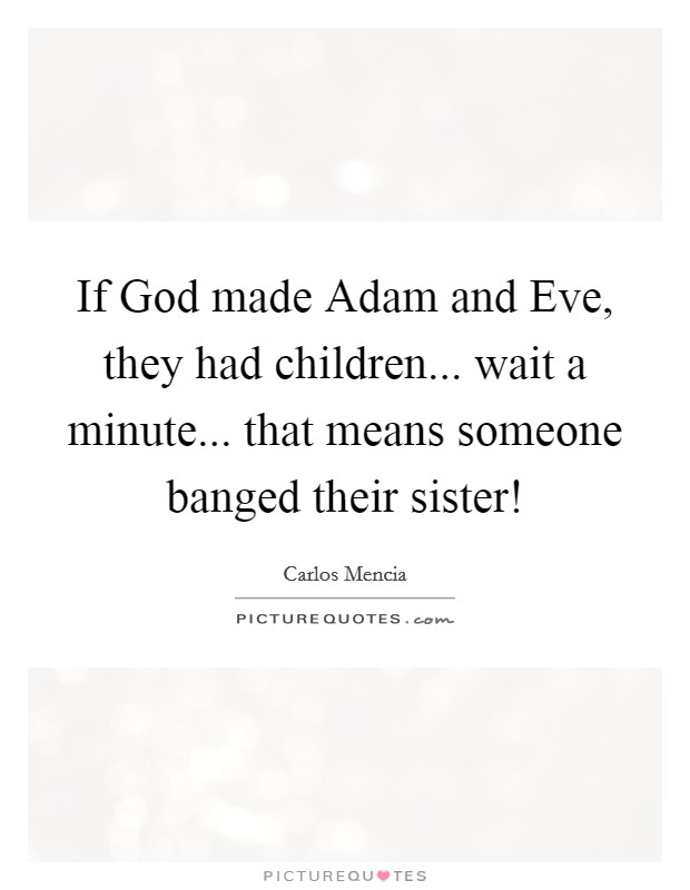 If God made Adam and Eve, they had children... wait a minute... that means someone banged their sister! Picture Quote #1