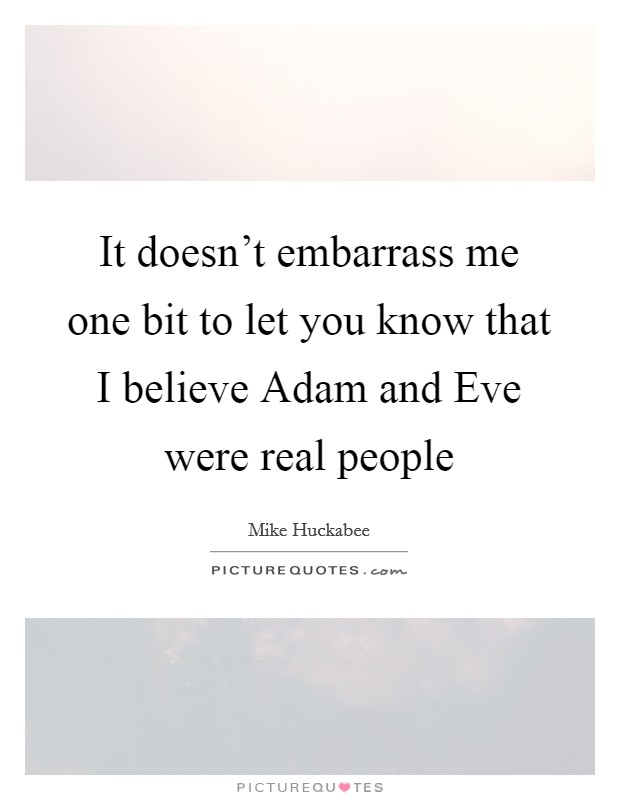 It doesn't embarrass me one bit to let you know that I believe Adam and Eve were real people Picture Quote #1