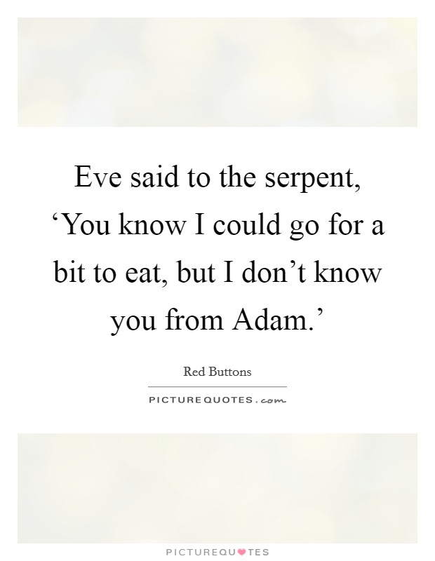 Eve said to the serpent, 'You know I could go for a bit to eat, but I don't know you from Adam.' Picture Quote #1