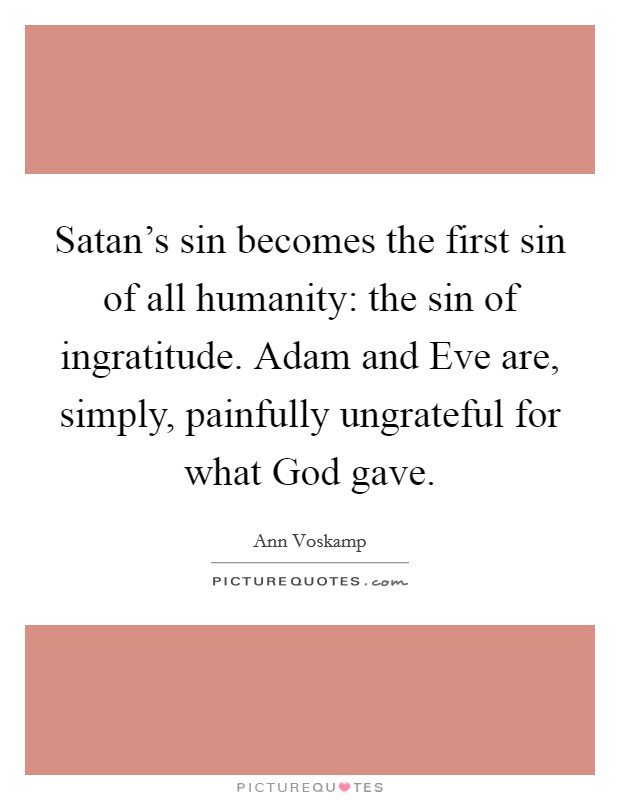 Satan's sin becomes the first sin of all humanity: the sin of ingratitude. Adam and Eve are, simply, painfully ungrateful for what God gave Picture Quote #1