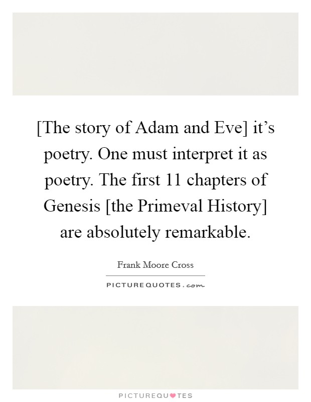 [The story of Adam and Eve] it's poetry. One must interpret it as poetry. The first 11 chapters of Genesis [the Primeval History] are absolutely remarkable Picture Quote #1