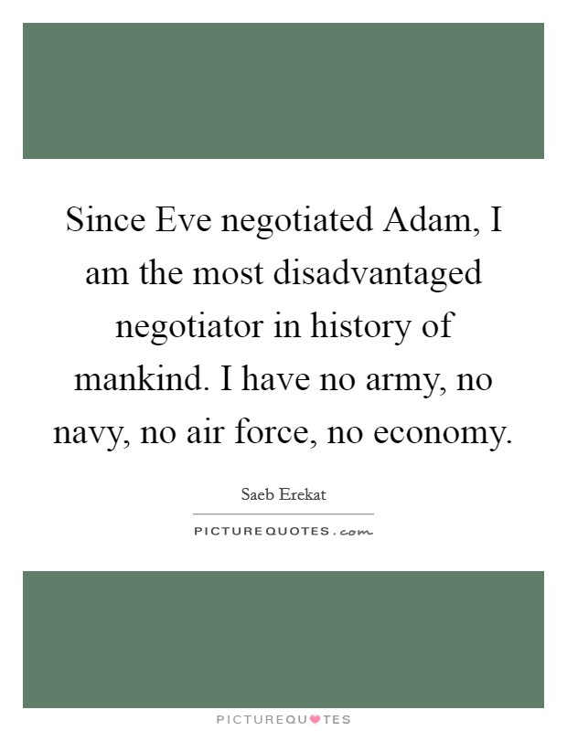 Since Eve negotiated Adam, I am the most disadvantaged negotiator in history of mankind. I have no army, no navy, no air force, no economy Picture Quote #1
