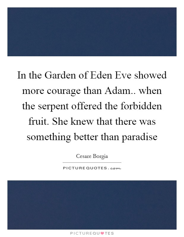 In the Garden of Eden Eve showed more courage than Adam.. when the serpent offered the forbidden fruit. She knew that there was something better than paradise Picture Quote #1