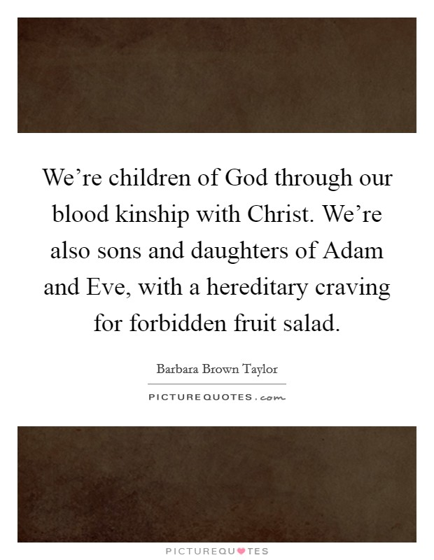 We're children of God through our blood kinship with Christ. We're also sons and daughters of Adam and Eve, with a hereditary craving for forbidden fruit salad Picture Quote #1