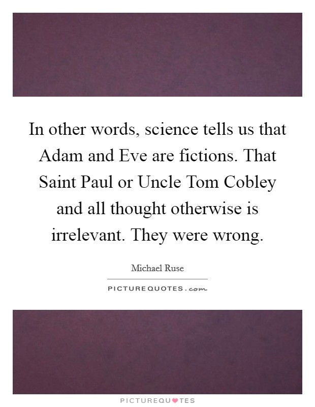 In other words, science tells us that Adam and Eve are fictions. That Saint Paul or Uncle Tom Cobley and all thought otherwise is irrelevant. They were wrong Picture Quote #1