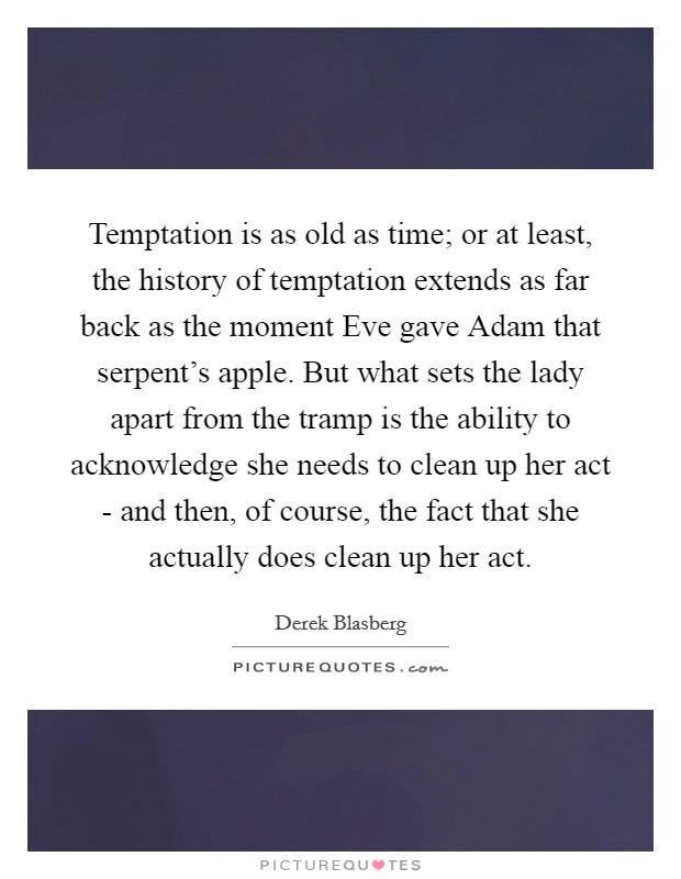 Temptation is as old as time; or at least, the history of temptation extends as far back as the moment Eve gave Adam that serpent's apple. But what sets the lady apart from the tramp is the ability to acknowledge she needs to clean up her act - and then, of course, the fact that she actually does clean up her act Picture Quote #1