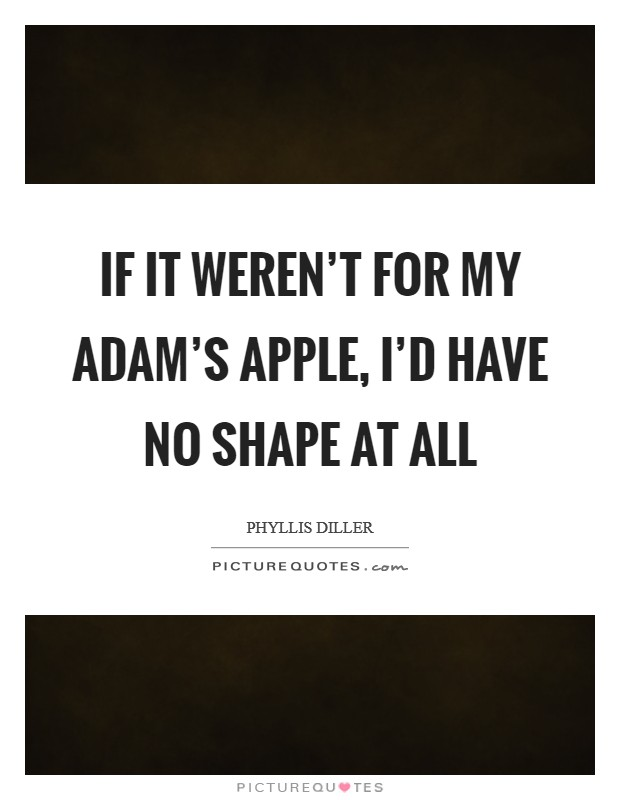 If it weren't for my adam's apple, I'd have no shape at all Picture Quote #1