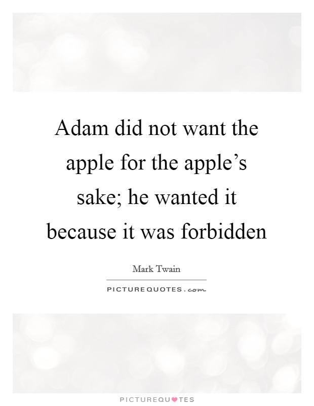 Adam did not want the apple for the apple's sake; he wanted it because it was forbidden Picture Quote #1