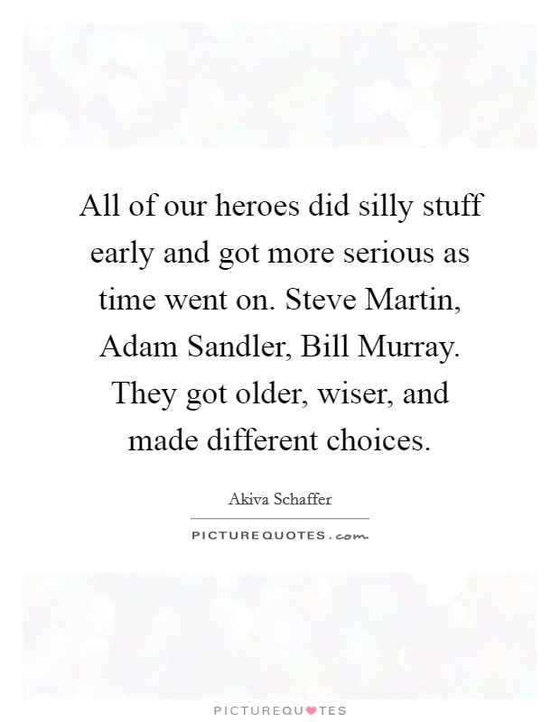 All of our heroes did silly stuff early and got more serious as time went on. Steve Martin, Adam Sandler, Bill Murray. They got older, wiser, and made different choices Picture Quote #1