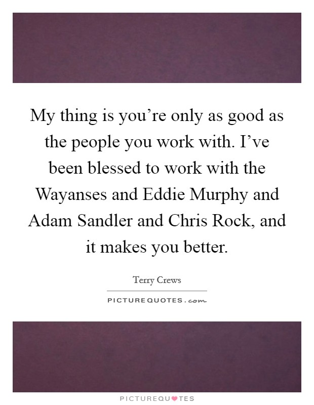 My thing is you're only as good as the people you work with. I've been blessed to work with the Wayanses and Eddie Murphy and Adam Sandler and Chris Rock, and it makes you better Picture Quote #1