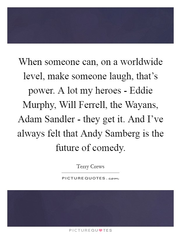 When someone can, on a worldwide level, make someone laugh, that's power. A lot my heroes - Eddie Murphy, Will Ferrell, the Wayans, Adam Sandler - they get it. And I've always felt that Andy Samberg is the future of comedy Picture Quote #1