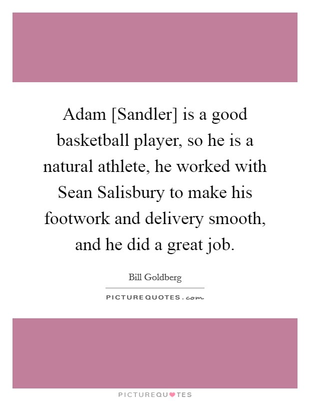 Adam [Sandler] is a good basketball player, so he is a natural athlete, he worked with Sean Salisbury to make his footwork and delivery smooth, and he did a great job Picture Quote #1