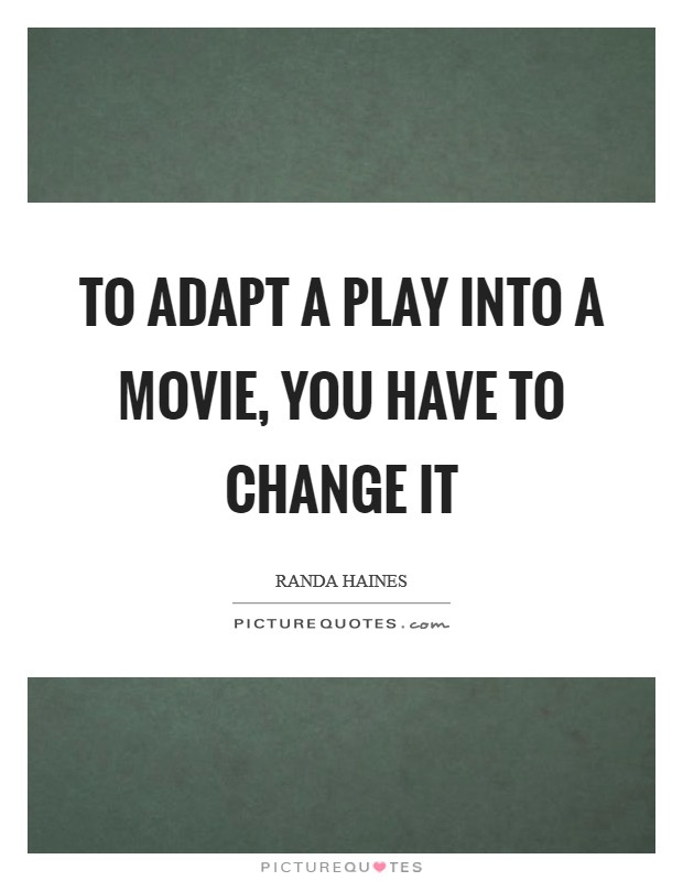 To adapt a play into a movie, you have to change it Picture Quote #1