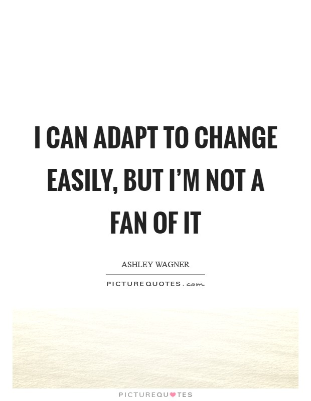 I can adapt to change easily, but I'm not a fan of it Picture Quote #1