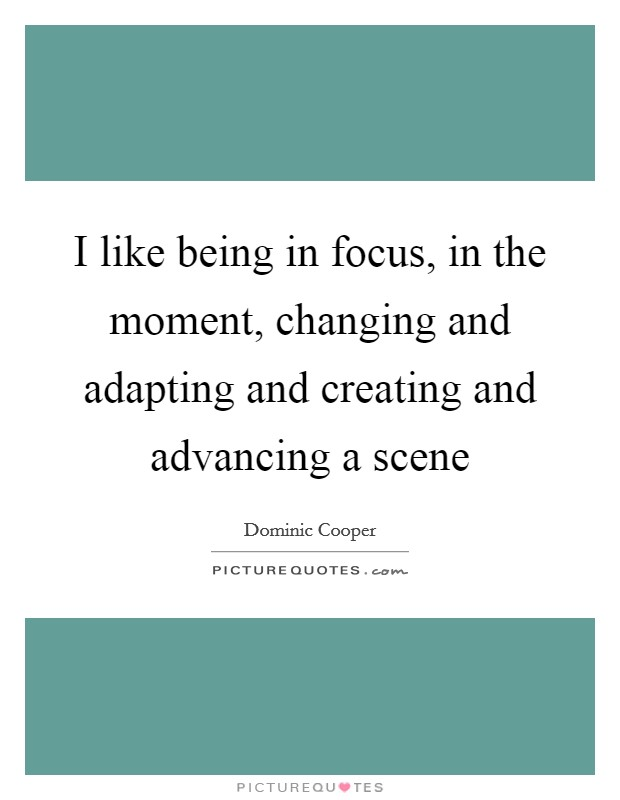 I like being in focus, in the moment, changing and adapting and creating and advancing a scene Picture Quote #1
