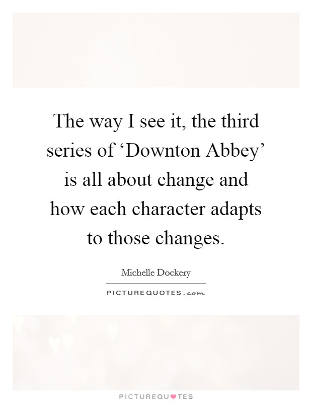 The way I see it, the third series of 'Downton Abbey' is all about change and how each character adapts to those changes Picture Quote #1
