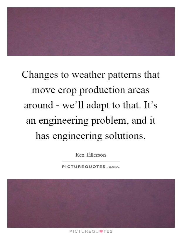 Changes to weather patterns that move crop production areas around - we'll adapt to that. It's an engineering problem, and it has engineering solutions Picture Quote #1