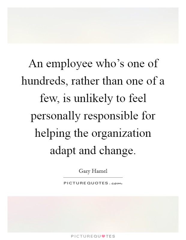 An employee who's one of hundreds, rather than one of a few, is unlikely to feel personally responsible for helping the organization adapt and change Picture Quote #1